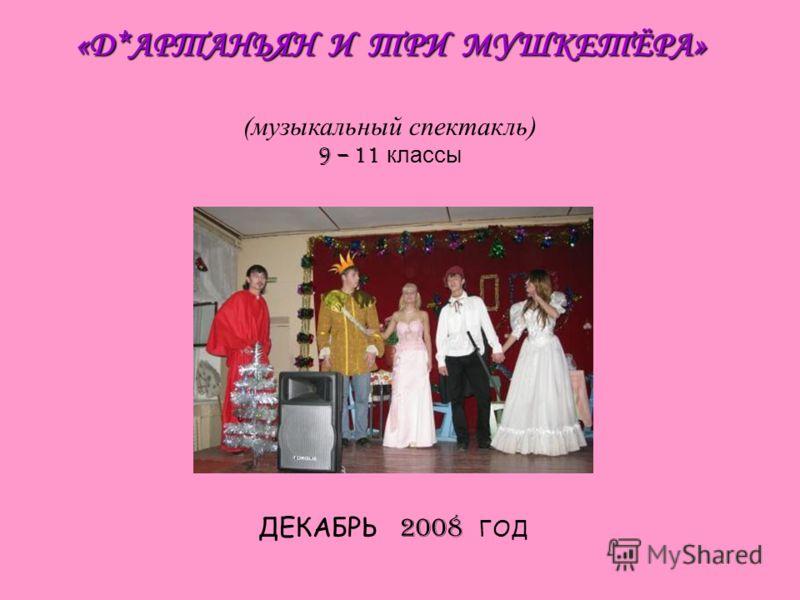 «Д*АРТАНЬЯН И ТРИ МУШКЕТЁРА» (музыкальный спектакль) 9 – 11 классы ДЕКАБРЬ 2008 ГОД