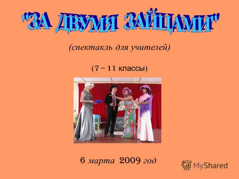 (спектакль для учителей) ( 7 – 11 классы ) 6 марта 2009 год