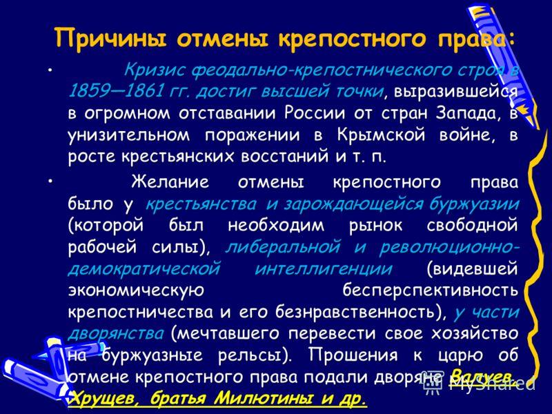 Причины отмены крепостного права: Кризис феодально-крепостнического строя в 18591861 гг. достиг высшей точки, выразившейся в огромном отставании России от стран Запада, в унизительном поражении в Крымской войне, в росте крестьянских восстаний и т. п.