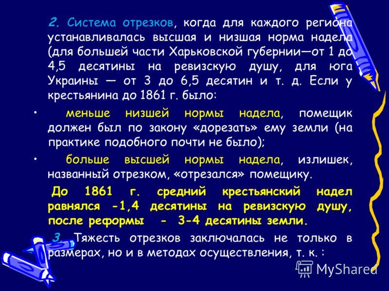2. 2. Система отрезков, когда для каждого региона устанавливалась высшая и низшая норма надела (для большей части Харьковской губернииот 1 до 4,5 десятины на ревизскую душу, для юга Украины от 3 до 6,5 десятин и т. д. Если у крестьянина до 1861 г. бы