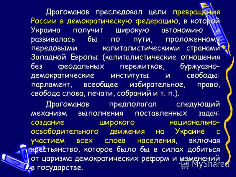 Драгоманов преследовал цели превращения России в демократическую федерацию, в которой Украина получит широкую автономию и развивалась бы по пути, проложенному передовыми капиталистическими странами Западной Европы (капиталистические отношения без фео