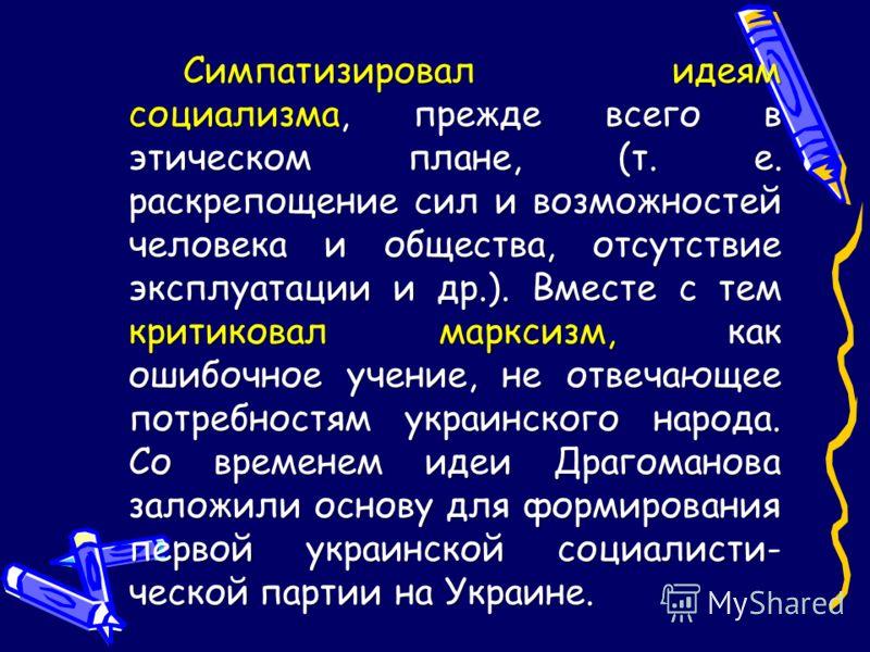 Симпатизировал идеям социализма, прежде всего в этическом плане, (т. е. раскрепощение сил и возможностей человека и общества, отсутствие эксплуатации и др.). Вместе с тем критиковал марксизм, как ошибочное учение, не отвечающее потребностям украинско