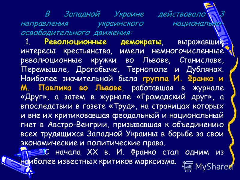 В Западной Украине действовало 3 направления украинского национально- освободительного движения: группа И. Франко и М. Павлика во Львове 1. Революционные демократы, выражавшие интересы крестьянства, имели немногочисленные революционные кружки во Льво