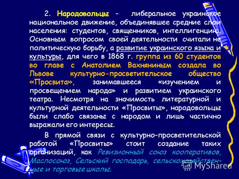 2. Народовольцы - либеральное украинское национальное движение, объединявшее средние слои населения: студентов, священников, интеллигенцию. Основным вопросом своей деятельности считали не политическую борьбу, а развитие украинского языка и культуры,