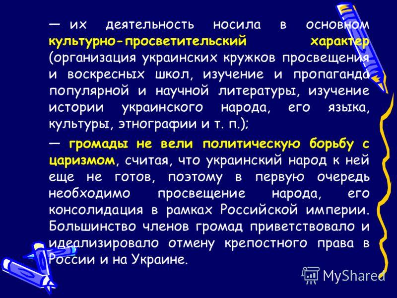их деятельность носила в основном культурно-просветительский характер (организация украинских кружков просвещения и воскресных школ, изучение и пропаганда популярной и научной литературы, изучение истории украинского народа, его языка, культуры, этно