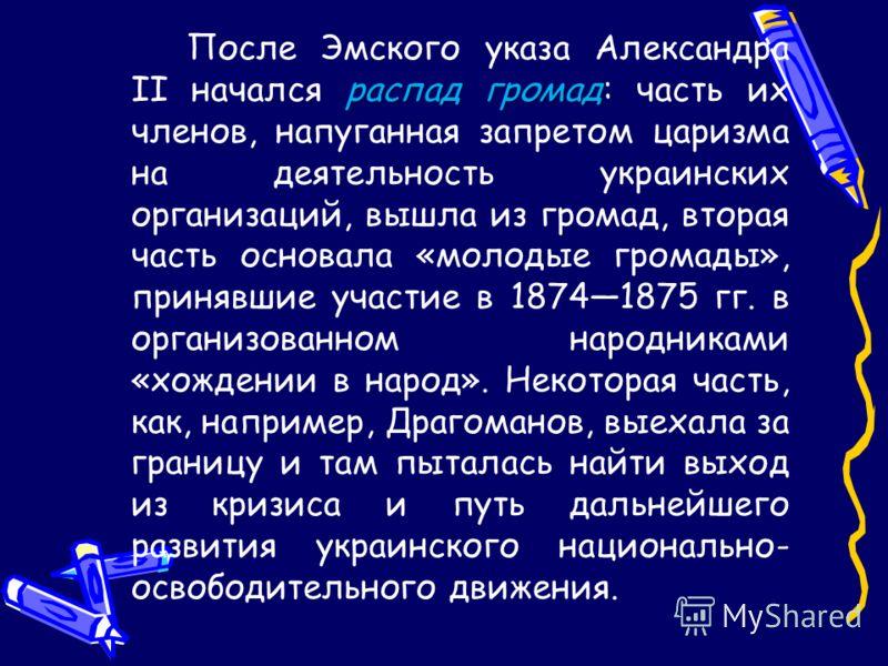 распад громад После Эмского указа Александра II начался распад громад: часть их членов, напуганная запретом царизма на деятельность украинских организаций, вышла из громад, вторая часть основала «молодые громады», принявшие участие в 18741875 гг. в о