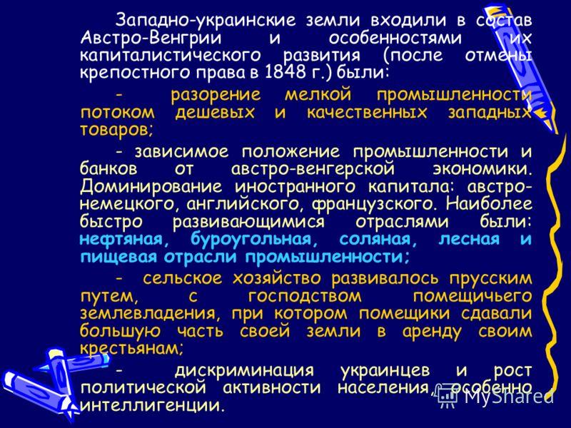 Западно-украинские земли входили в состав Австро-Венгрии и особенностями их капиталистического развития (после отмены крепостного права в 1848 г.) были: - разорение мелкой промышленности потоком дешевых и качественных западных товаров; - зависимое по