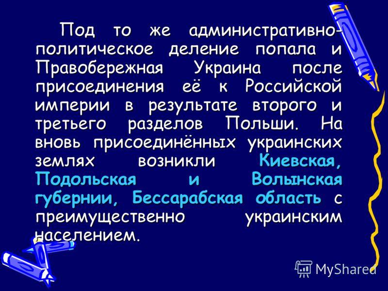 Под то же административно- политическое деление попала и Правобережная Украина после присоединения её к Российской империи в результате второго и третьего разделов Польши. На вновь присоединённых украинских землях возникли Киевская, Подольская и Волы