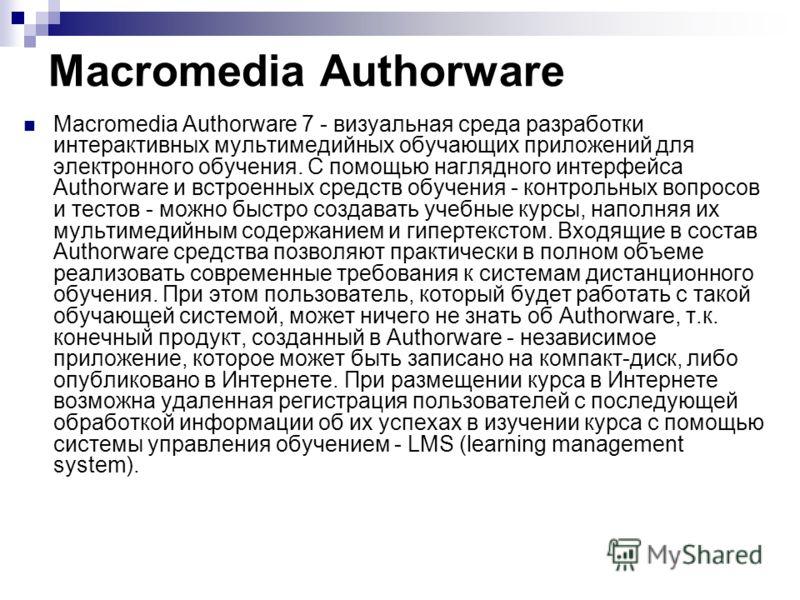 Macromedia Authorware Macromedia Authorware 7 - визуальная среда разработки интерактивных мультимедийных обучающих приложений для электронного обучения. С помощью наглядного интерфейса Authorware и встроенных средств обучения - контрольных вопросов и