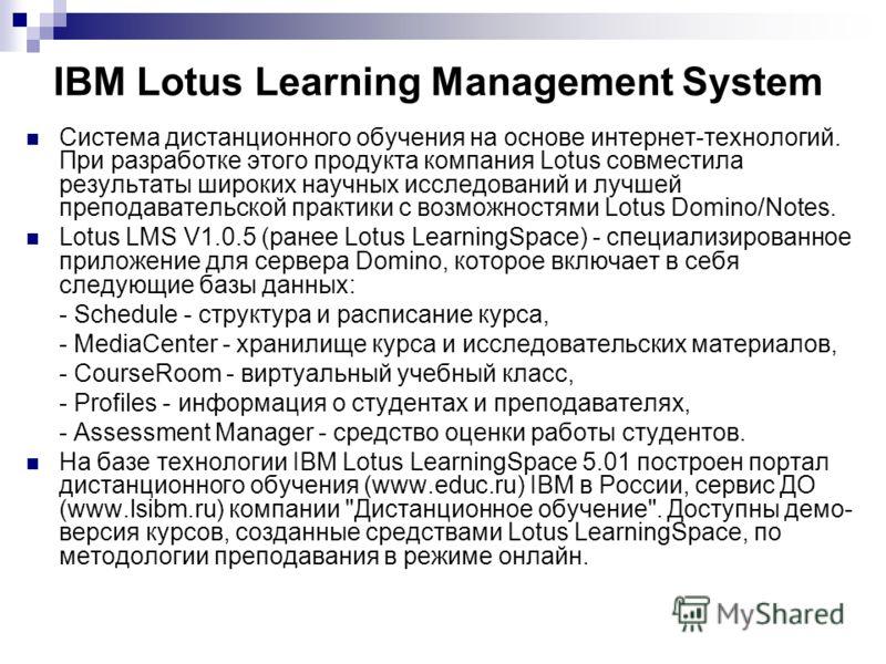 IBM Lotus Learning Management System Система дистанционного обучения на основе интернет-технологий. При разработке этого продукта компания Lotus совместила результаты широких научных исследований и лучшей преподавательской практики с возможностями Lo