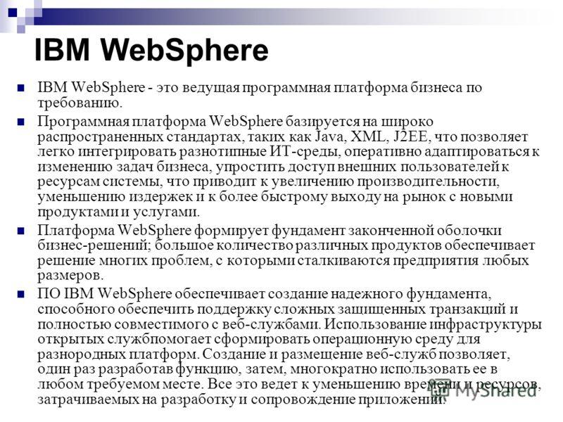 IBM WebSphere IBM WebSphere - это ведущая программная платформа бизнеса по требованию. Программная платформа WebSphere базируется на широко распространенных стандартах, таких как Java, XML, J2EE, что позволяет легко интегрировать разнотипные ИТ-среды