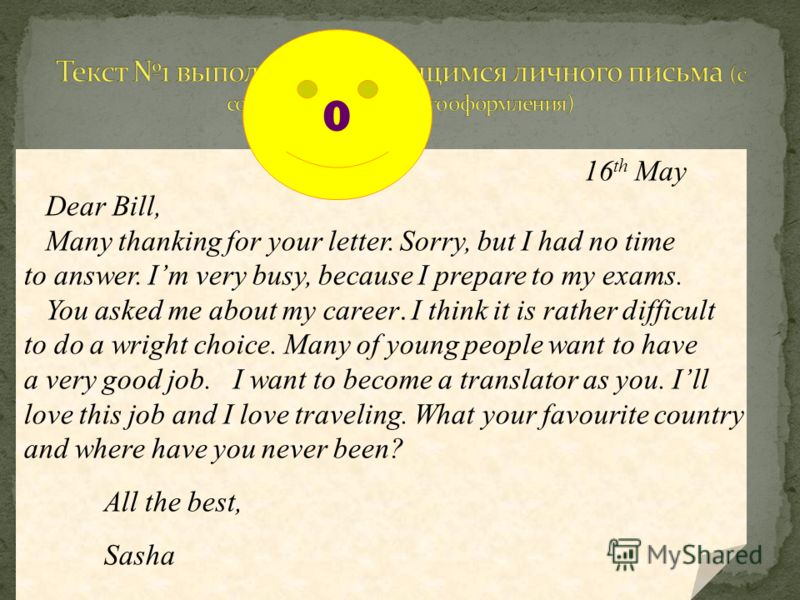 16 th May Dear Bill, Many thanking for your letter. Sorry, but I had no time to answer. Im very busy, because I prepare to my exams. You asked me about my career. I think it is rather difficult to do a wright choice. Many of young people want to have