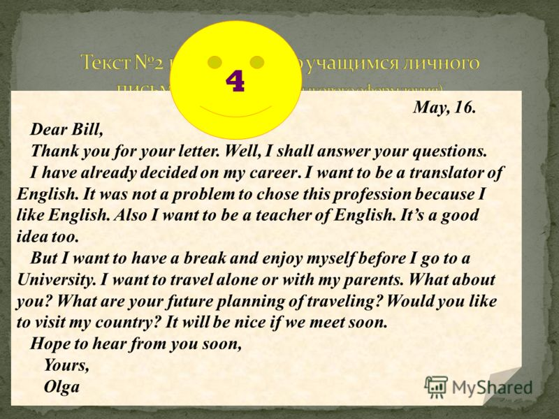 May, 16. Dear Bill, Thank you for your letter. Well, I shall answer your questions. I have already decided on my career. I want to be a translator of English. It was not a problem to chose this profession because I like English. Also I want to be a t