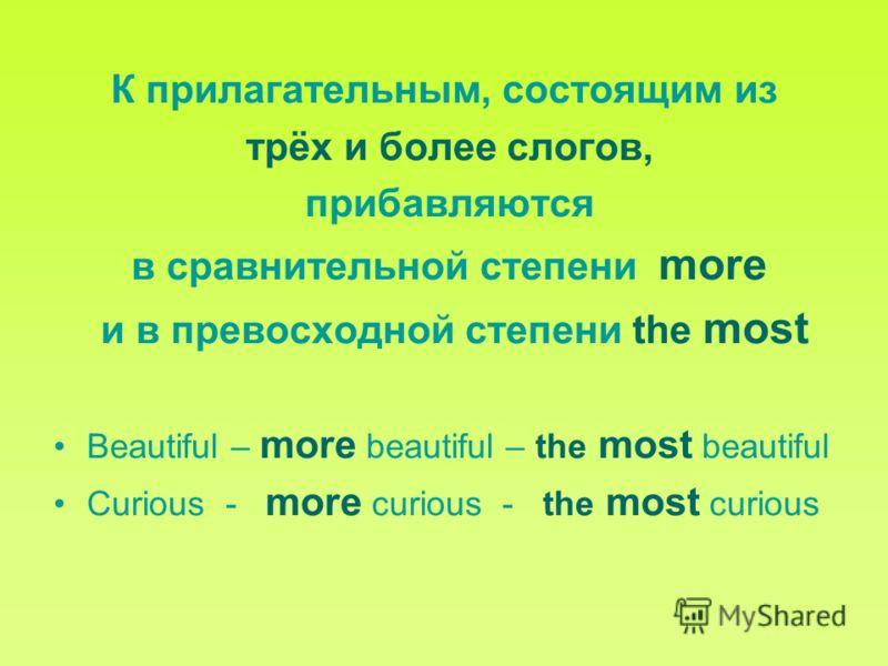 К прилагательным, состоящим из трёх и более слогов, прибавляются в сравнительной степени more и в превосходной степени the most Beautiful – more beautiful – the most beautiful Curious - more curious - the most curious