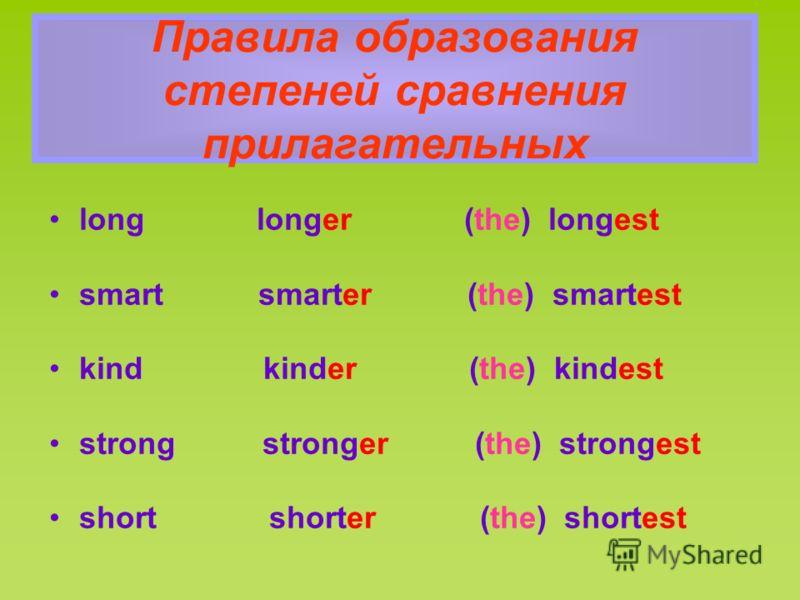 Правила образования степеней сравнения прилагательных long longer (the) longest smart smarter (the) smartest kind kinder (the) kindest strong stronger (the) strongest short shorter (the) shortest