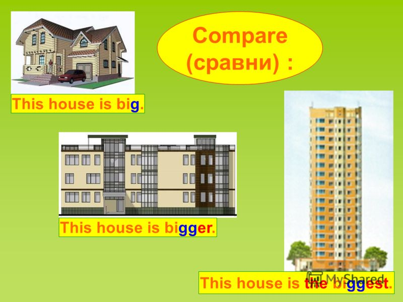 Compare (сравни) : This house is big. This house is bigger. This house is the biggest.