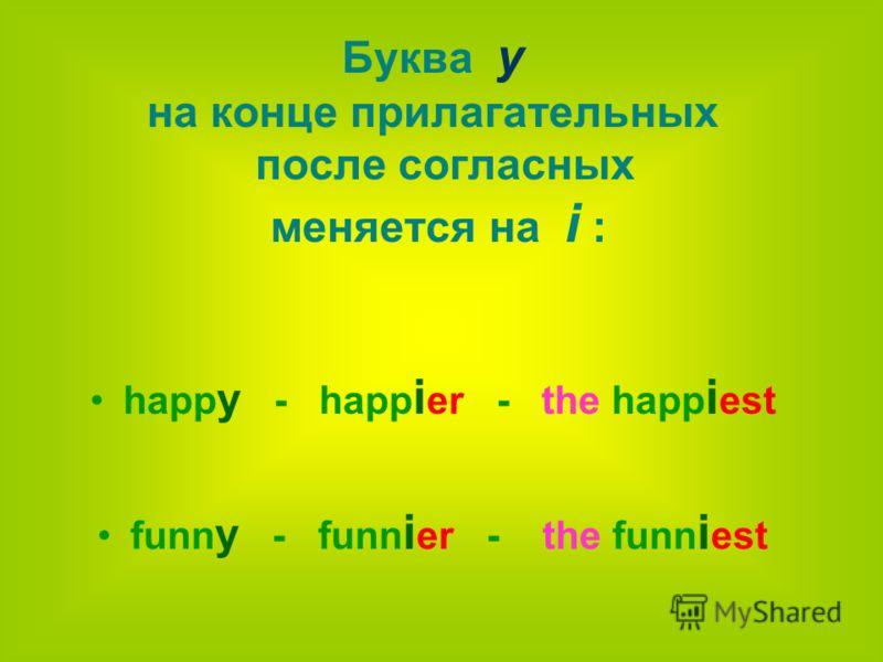 Буква y на конце прилагательных после согласных меняется на i : happ y - happ i er - the happ i est funn y - funn i er - the funn i est