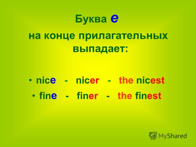 Буква е на конце прилагательных выпадает: nic e - nicer - the nicest fin e - finer - the finest