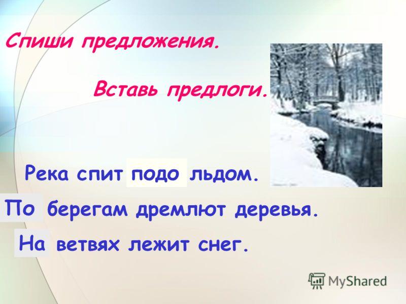 Спиши предложения. Вставь предлоги. Река спит … льдом. … берегам дремлют деревья. … ветвях лежит снег. подо По На