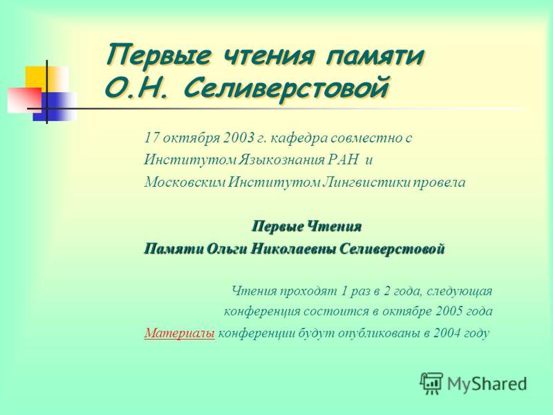 Первые чтения памяти О.Н. Селиверстовой 17 октября 2003 г. кафедра совместно с Институтом Языкознания РАН и Московским Институтом Лингвистики провела Первые Чтения Памяти Ольги Николаевны Селиверстовой Чтения проходят 1 раз в 2 года, следующая конфер