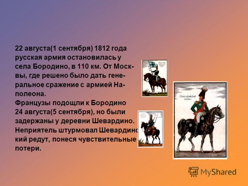 22 августа(1 сентября) 1812 года русская армия остановилась у села Бородино, в 110 км. От Моск- вы, где решено было дать гене- ральное сражение с армией На- полеона. Французы подощли к Бородино 24 августа(5 сентября), но были задержаны у деревни Шева