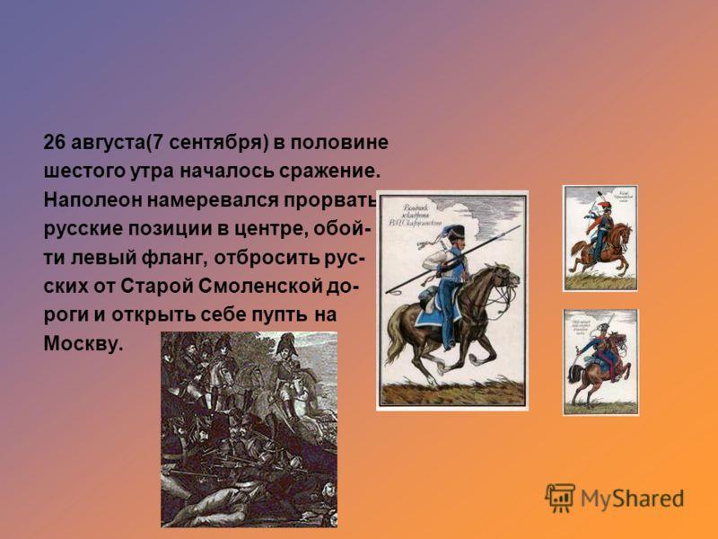 26 августа(7 сентября) в половине шестого утра началось сражение. Наполеон намеревался прорвать русские позиции в центре, обой- ти левый фланг, отбросить рус- ских от Старой Смоленской до- роги и открыть себе пупть на Москву.