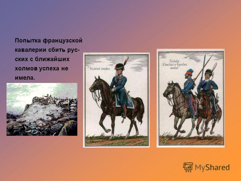 Попытка французской кавалерии сбить рус- ских с ближайших холмов успеха не имела.