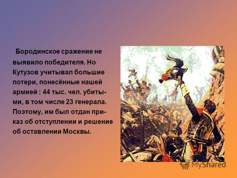 Бородинское сражение не выявило победителя. Но Кутузов учитывал большие потери, понесённые нашей армией : 44 тыс. чел. убиты- ми, в том числе 23 генерала. Поэтому, им был отдан при- каз об отступлении и решение об оставлении Москвы.
