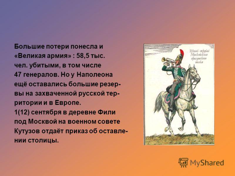 Большие потери понесла и «Великая армия» : 58,5 тыс. чел. убитыми, в том числе 47 генералов. Но у Наполеона ещё оставались большие резер- вы на захваченной русской тер- ритории и в Европе. 1(12) сентября в деревне Фили под Москвой на военном совете К