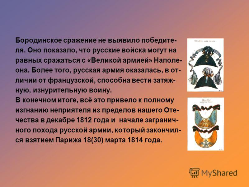 Бородинское сражение не выявило победите- ля. Оно показало, что русские войска могут на равных сражаться с «Великой армией» Наполе- она. Более того, русская армия оказалась, в от- личии от французской, способна вести затяж- ную, изнурительную воину.