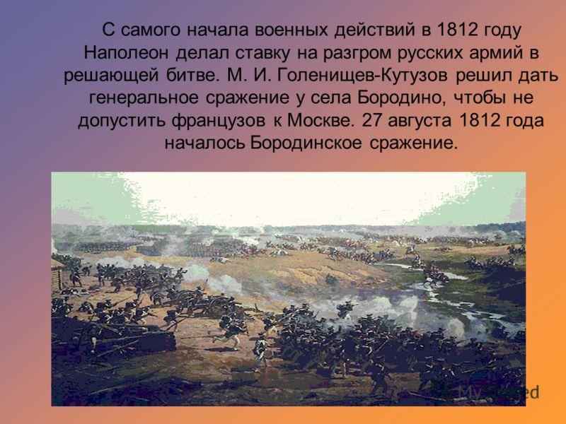 С самого начала военных действий в 1812 году Наполеон делал ставку на разгром русских армий в решающей битве. М. И. Голенищев-Кутузов решил дать генеральное сражение у села Бородино, чтобы не допустить французов к Москве. 27 августа 1812 года началос