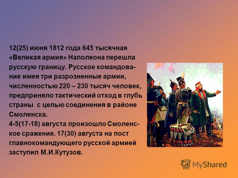 12(25) июня 1812 года 645 тысячная «Великая армия» Наполеона перешла русскую границу. Русское командова- ние имея три разрозненные армии, численностью 220 – 230 тысяч человек, предприняло тактический отход в глубь страны с целью соединения в районе С