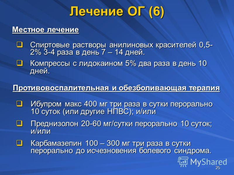 25 Лечение ОГ (6) Спиртовые растворы анилиновых красителей 0,5- 2% 3-4 раза в день 7 – 14 дней. Спиртовые растворы анилиновых красителей 0,5- 2% 3-4 раза в день 7 – 14 дней. Компрессы с лидокаином 5% два раза в день 10 дней. Компрессы с лидокаином 5%
