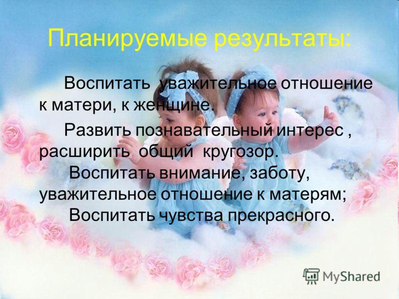 Планируемые результаты: Воспитать уважительное отношение к матери, к женщине. Развить познавательный интерес, расширить общий кругозор. Воспитать внимание, заботу, уважительное отношение к матерям; Воспитать чувства прекрасного.