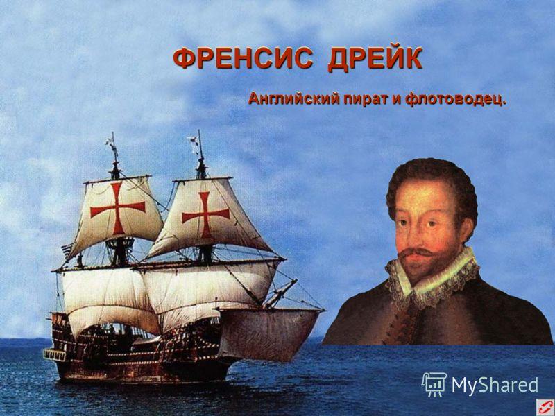 ФРЕНСИС ДРЕЙК Английский пират и флотоводец. Английский пират и флотоводец.