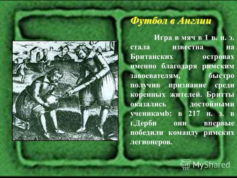 Футбол в Англии Игра в мяч в 1 в. н. э. стала известна на Британских островах именно благодаря римским завоевателям, быстро получив признание среди коренных жителей. Бритты оказались достойными ученикамb: в 217 н. э. в г.Дерби они впервые победили ко