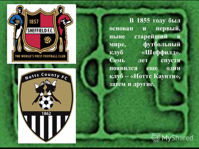 В 1855 году был основан и первый, ныне старейший в мире, футбольный клуб «Шеффилд». Семь лет спустя появился еще один клуб – «Ноттс Каунти», затем и другие.