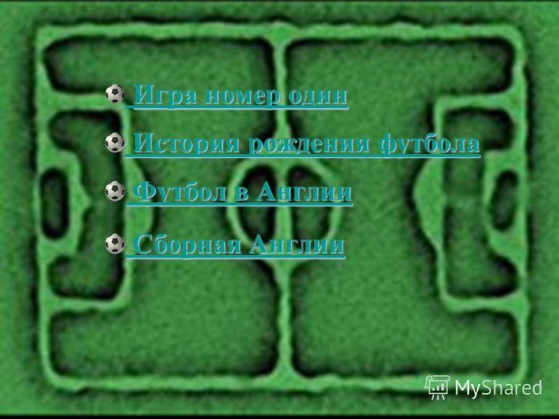 Игра номер один Игра номер один История рождения футбола История рождения футбола Футбол в Англии Футбол в Англии Сборная Англии Сборная Англии