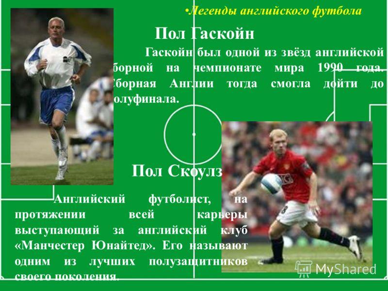 Легенды английского футбола Гаскойн был одной из звёзд английской сборной на чемпионате мира 1990 года. Сборная Англии тогда смогла дойти до полуфинала. Пол Гаскойн Пол Скоулз Английский футболист, на протяжении всей карьеры выступающий за английский
