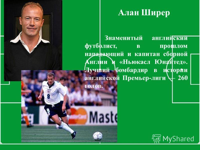 Знаменитый английский футболист, в прошлом нападающий и капитан сборной Англии и «Ньюкасл Юнайтед». Лучший бомбардир в истории английской Премьер-лиги 260 голов. Алан Ширер