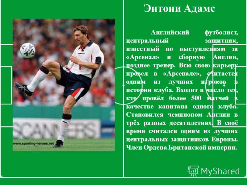 Энтони Адамс Английский футболист, центральный защитник, известный по выступлениям за «Арсенал» и сборную Англии, позднее тренер. Всю свою карьеру провел в «Арсенале», считается одним из лучших игроков в истории клуба. Входит в число тех, кто провёл