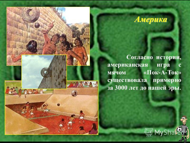 Согласно истории, американская игра с мячом «Пок-А-Ток» существовала примерно за 3000 лет до нашей эры. Америка