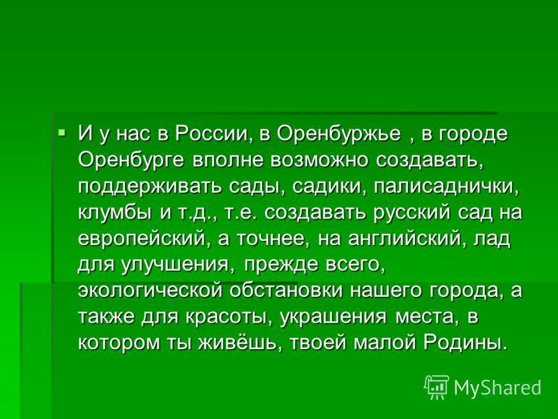 И у нас в России, в Оренбуржье, в городе Оренбурге вполне возможно создавать, поддерживать сады, садики, палисаднички, клумбы и т.д., т.е. создавать русский сад на европейский, а точнее, на английский, лад для улучшения, прежде всего, экологической о