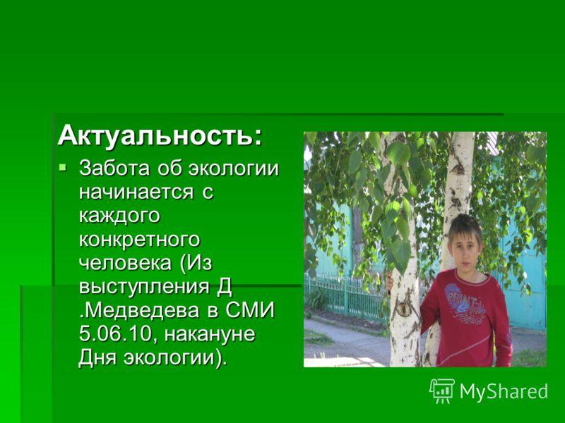 Актуальность: Забота об экологии начинается с каждого конкретного человека (Из выступления Д.Медведева в СМИ 5.06.10, накануне Дня экологии). Забота об экологии начинается с каждого конкретного человека (Из выступления Д.Медведева в СМИ 5.06.10, нака