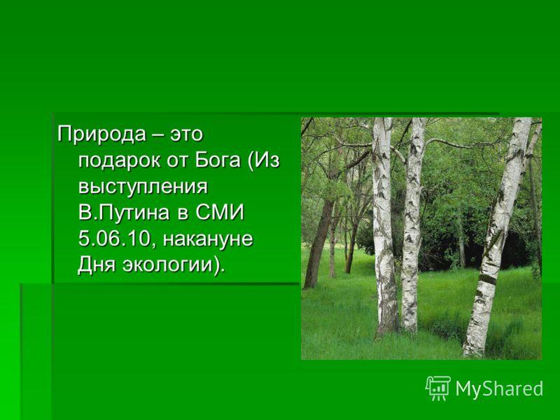 Природа – это подарок от Бога (Из выступления В.Путина в СМИ 5.06.10, накануне Дня экологии).
