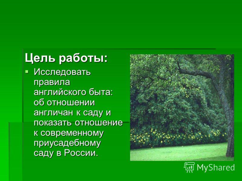 Цель работы: Исследовать правила английского быта: об отношении англичан к саду и показать отношение к современному приусадебному саду в России. Исследовать правила английского быта: об отношении англичан к саду и показать отношение к современному пр