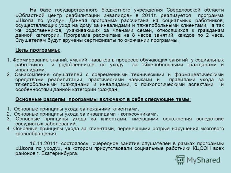 На базе государственного бюджетного учреждения Свердловской области «Областной центр реабилитации инвалидов» в 2011г. реализуется программа «Школа по уходу». Данная программа рассчитана на социальных работников, осуществляющих уход на дому за инвалид