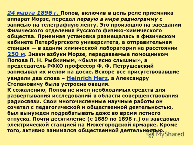 24 марта 1896 г. Попов, включив в цепь реле приемника аппарат Морзе, передал первую в мире радиограмму с записью на телеграфную ленту. Это произошло на заседании Физического отделения Русского физико-химического общества. Приемная установка размещала