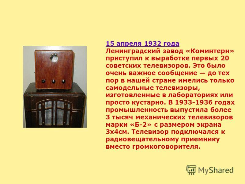 15 апреля 1932 года Ленинградский завод «Коминтерн» приступил к выработке первых 20 советских телевизоров. Это было очень важное сообщение до тех пор в нашей стране имелись только самодельные телевизоры, изготовленные в лабораториях или просто кустар