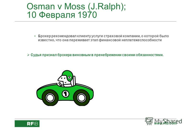 www.rfib.com Osman v Moss (J.Ralph); 10 Февраля 1970 Брокер рекомендовал клиенту услуги страховой компании, о которой было известно, что она переживает этап финансовой неплатежеспособности Судья признал брокера виновным в пренебрежении своими обязанн